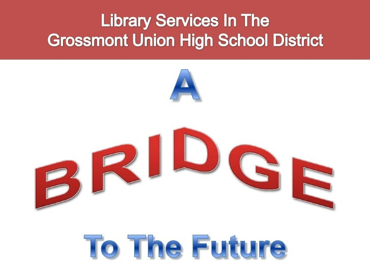 Library Services In The Grossmont Union High School District<br />A<br />BRIDGE<br />To The Future<br />