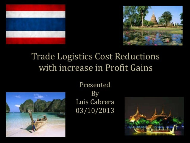 Trade Logistics Cost Reductions with increase in Profit Gains Presented By Luis Cabrera 03/10/2013