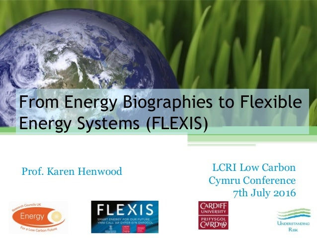 From Energy Biographies to Flexible Energy Systems (FLEXIS) Prof. Karen Henwood LCRI Low Carbon Cymru Conference 7th July ...
