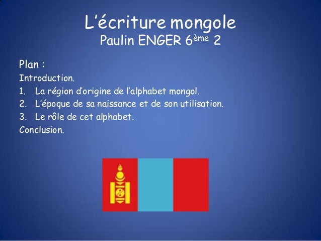 L'écriture mongole                   Paulin ENGER 6ème 2Plan :Introduction.1. La région d'origine de l'alphabet mongol.2. ...