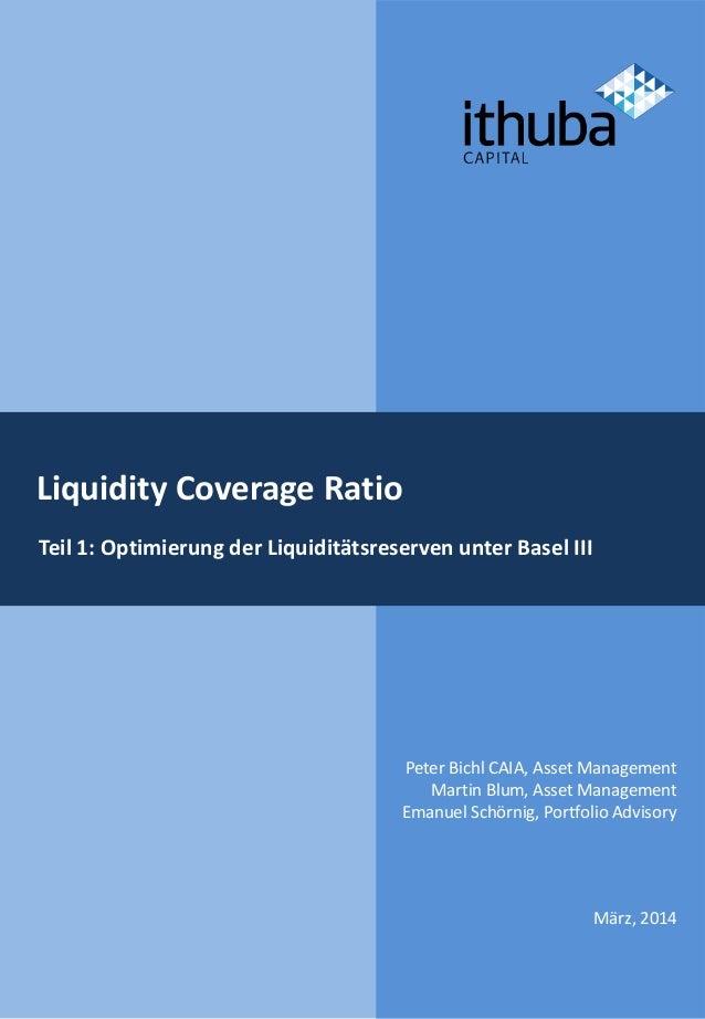 Liquidity Coverage Ratio Teil 1: Optimierung der Liquiditätsreserven unter Basel III März, 2014 Peter Bichl CAIA, Asset Ma...