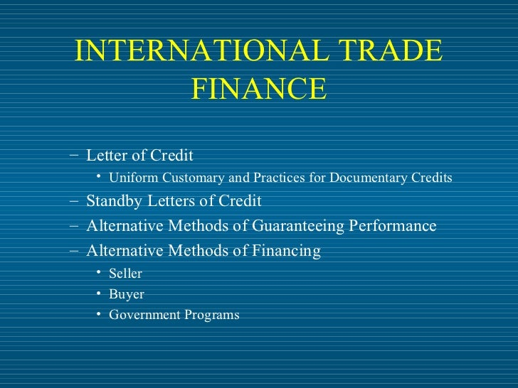 INTERNATIONAL TRADE      FINANCE– Letter of Credit   • Uniform Customary and Practices for Documentary Credits– Standby Le...