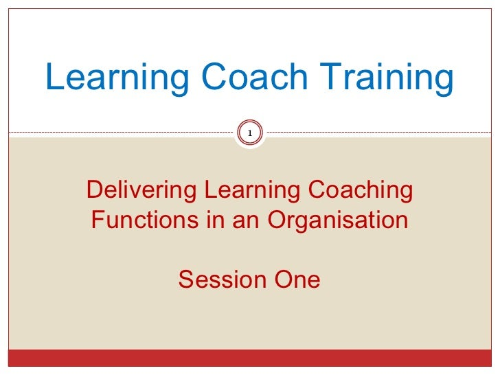 Learning Coach Training               1  Delivering Learning Coaching  Functions in an Organisation         Session One