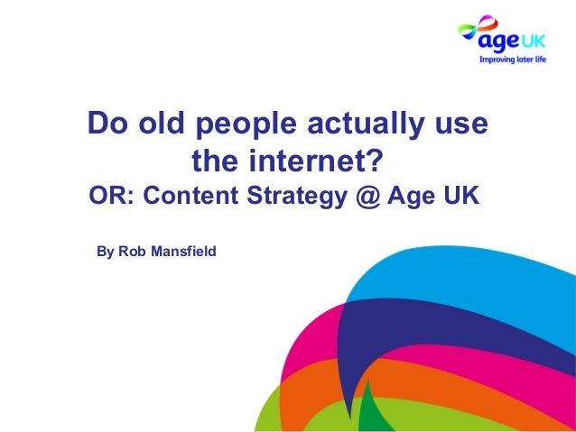 Do old people actually usethe internet?OR: Content Strategy @ Age UKBy Rob Mansfield