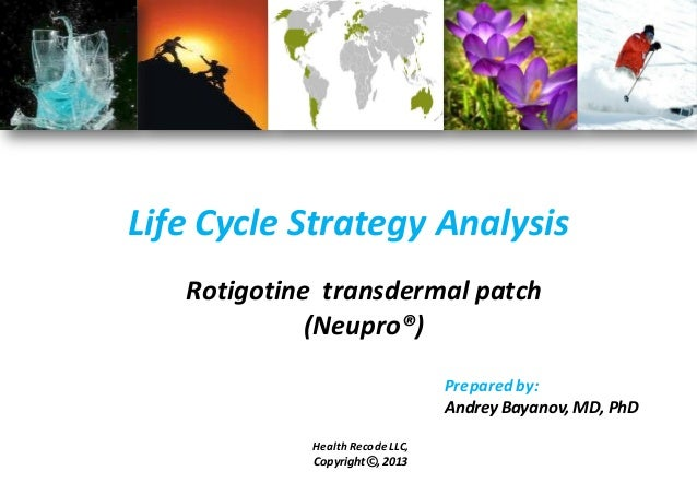 Life Cycle Strategy Analysis Rotigotine transdermal patch (Neupro®) Prepared by: Andrey Bayanov, MD, PhD Health Recode LLC...