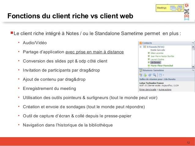 12 Fonctions du client riche vs client web Le client riche intégré à Notes / ou le Standalone Sametime permet en plus : •...