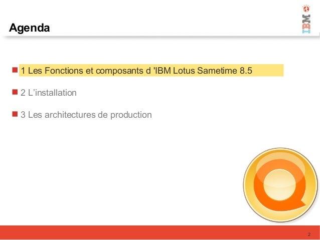 2 Agenda  1 Les Fonctions et composants d 'IBM Lotus Sametime 8.5  2 L'installation  3 Les architectures de production