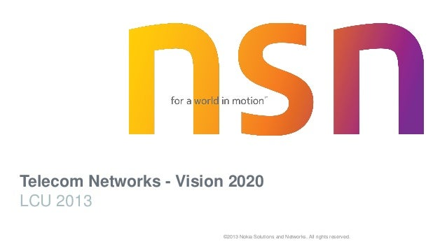©2013 Nokia Solutions and Networks. All rights reserved. Telecom Networks - Vision 2020 LCU 2013