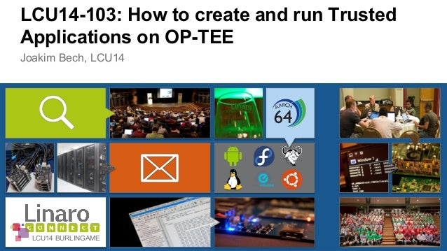 LCU14-103: How to create and run Trusted  Applications on OP-TEE  Joakim Bech, LCU14  LCU14 BURLINGAME