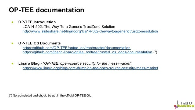 OP-TEE documentation  ● OP-TEE Introduction  LCA14-502: The Way To a Generic TrustZone Solution  http://www.slideshare.net...