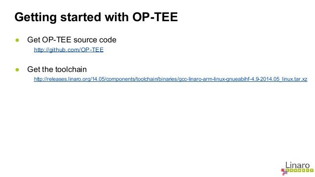 Getting started with OP-TEE  ● Get OP-TEE source code  http://github.com/OP-TEE  ● Get the toolchain  http://releases.lina...