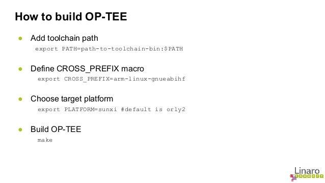 How to build OP-TEE  ● Add toolchain path  export PATH=path-to-toolchain-bin:$PATH  ● Define CROSS_PREFIX macro  export CR...