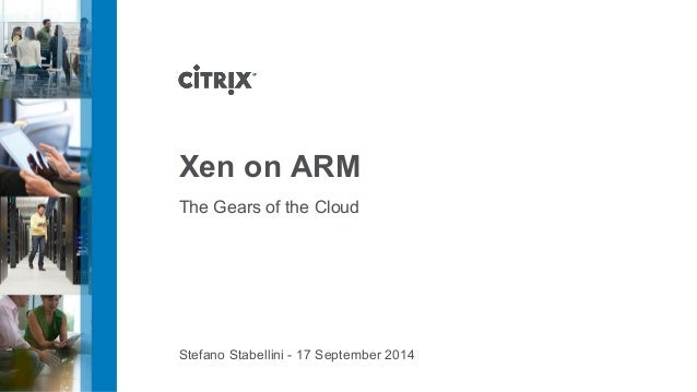 Xen on ARM  The Gears of the Cloud  Stefano Stabellini - 17 September 2014