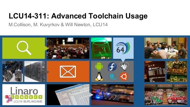 LCU14-311: Advanced Toolchain Usage  M.Collison, M. Kuvyrkov & Will Newton, LCU14  LCU14 BURLINGAME