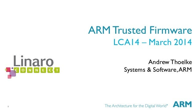 1  ARM Trusted Firmware  LCA14 – March 2014  Andrew Thoelke  Systems & Software, ARM