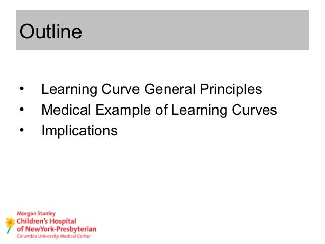 Outline • Learning Curve General Principles • Medical Example of Learning Curves • Implications