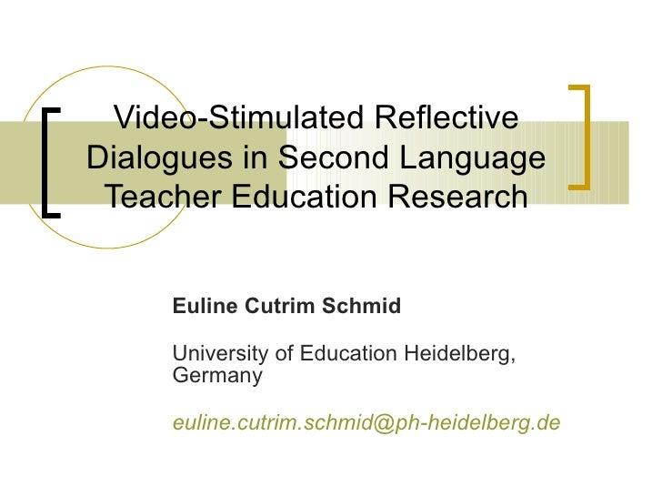 Video-Stimulated Reflective Dialogues in Second Language Teacher Education Research Euline Cutrim Schmid University of Edu...