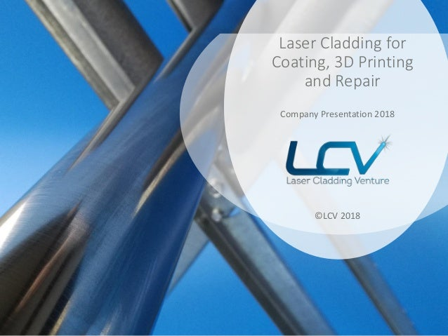 Laser Cladding for Coating, 3D Printing and Repair Company Presentation 2018 ©LCV 2018