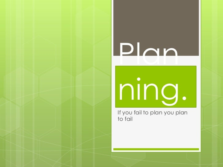 Planning.If you fail to plan you planto fail