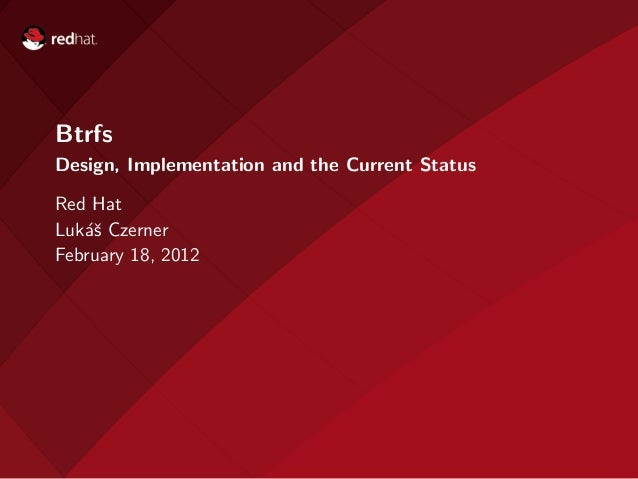 BtrfsDesign, Implementation and the Current StatusRed HatLuk´ˇ Czerner   asFebruary 18, 2012