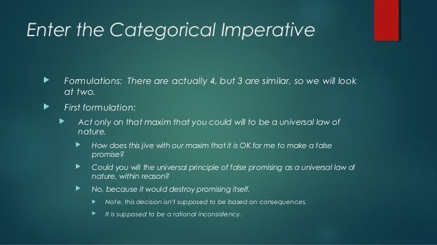 an analysis of the universal law formation of the categorical imperative proposed by kant Categorical imperative, itself, say kant thought that there was exactly one moral rule, and that it can be stated as follows: kant calls this the formula of universal law your maxim is your reason for acting the formula of universal law therefore says that you should should only act for those reasons which have the following.