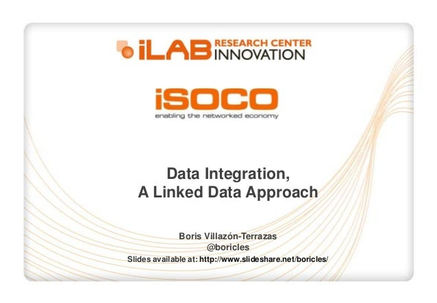 Data Integration, A Linked Data Approach Boris Villazón-Terrazas @boricles Slides available at: http://www.slideshare.net/...
