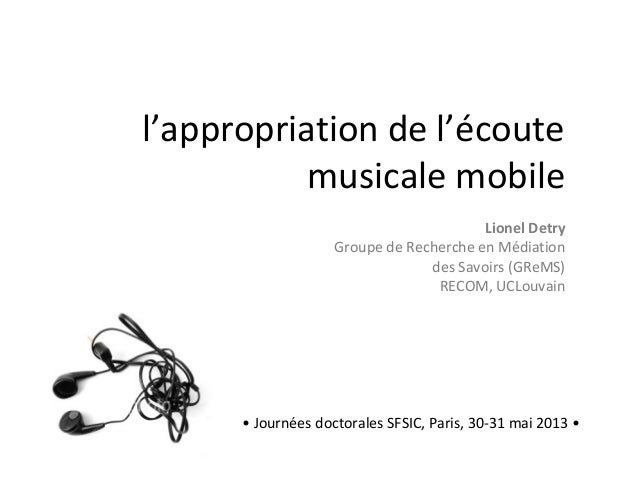 l'appropriation de l'écoutemusicale mobile• Journées doctorales SFSIC, Paris, 30-31 mai 2013 •Lionel DetryGroupe de Recher...