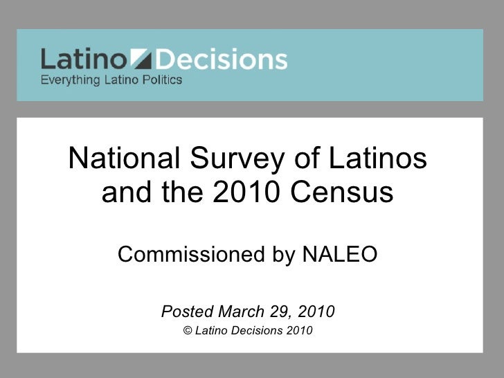National Survey of Latinos and the 2010 Census Commissioned by NALEO Posted March 29, 2010 © Latino Decisions 2010