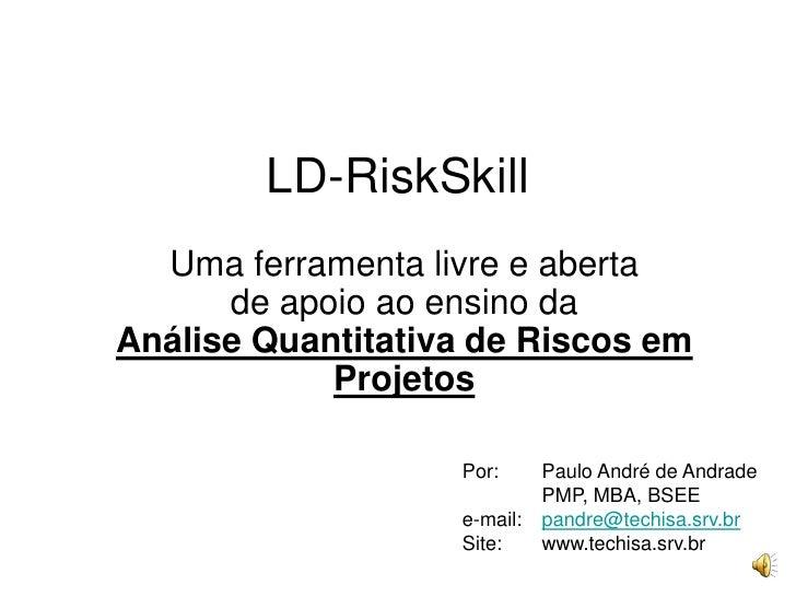 LD-RiskSkill<br />Uma ferramenta livre e aberta de apoio ao ensino da Análise Quantitativa de Riscos em Projetos<br />Por:...
