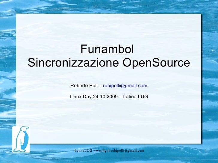 Funambol  Sincronizzazione OpenSource Roberto Polli -  [email_address] Linux Day 24.10.2009 – Latina LUG