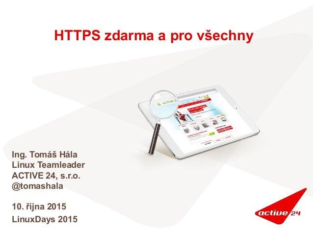 HTTPS zdarma a pro všechny Ing. Tomáš Hála Linux Teamleader ACTIVE 24, s.r.o. @tomashala 10. října 2015 LinuxDays 2015