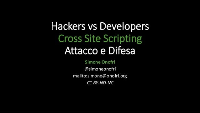 Hackers vs Developers Cross Site Scripting Attacco e Difesa Simone Onofri @simoneonofri mailto:simone@onofri.org CC BY-ND-...