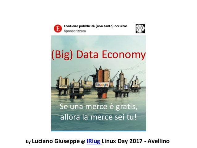 (Big) Data Economy Se una merce è gratis, allora la merce sei tu! by Luciano Giuseppe @ IRlug Linux Day 2017 - Avellino Co...