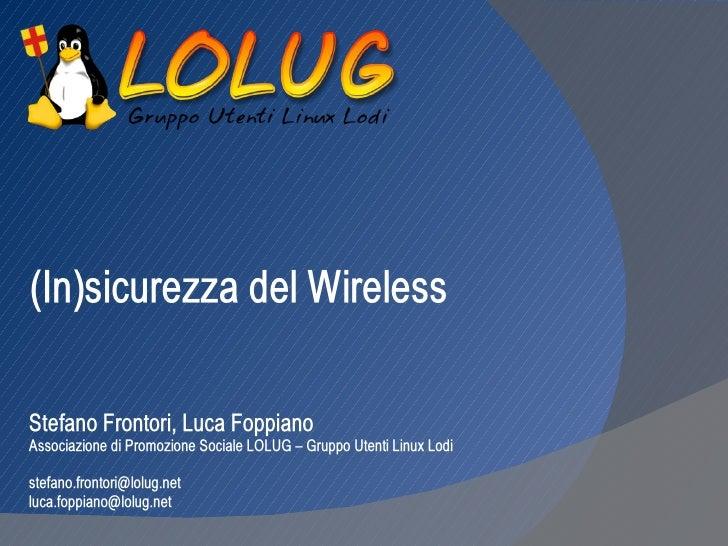 (In)sicurezza del WirelessStefano Frontori, Luca FoppianoAssociazione di Promozione Sociale LOLUG – Gruppo Utenti Linux Lo...