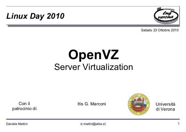 1Daniele Martini d.martini@alba.st Sabato 23 Ottobre 2010 Università di Verona Linux Day 2010 OpenVZ Server Virtualization...