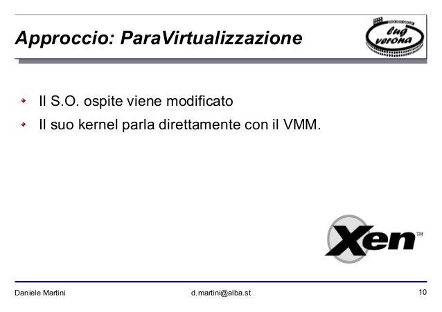 10Daniele Martini d.martini@alba.st Approccio: ParaVirtualizzazione Il S.O. ospite viene modificato Il suo kernel parla di...