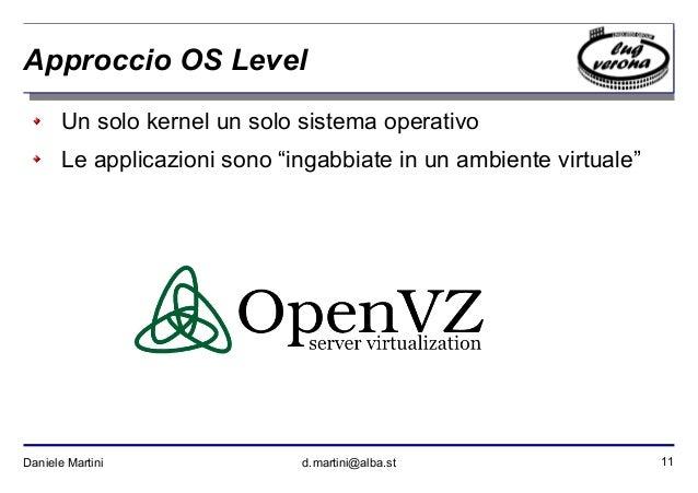 """11Daniele Martini d.martini@alba.st Approccio OS Level Un solo kernel un solo sistema operativo Le applicazioni sono """"inga..."""
