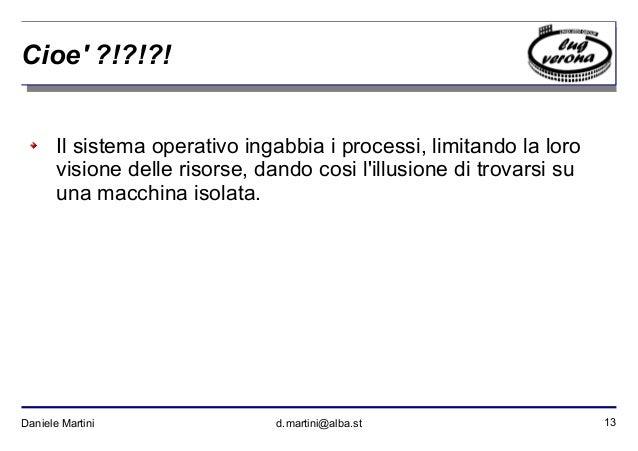 13Daniele Martini d.martini@alba.st Cioe' ?!?!?! Il sistema operativo ingabbia i processi, limitando la loro visione delle...