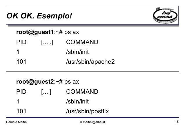 15Daniele Martini d.martini@alba.st OK OK. Esempio! root@guest1:~# ps ax PID [.....] COMMAND 1 /sbin/init 101 /usr/sbin/ap...