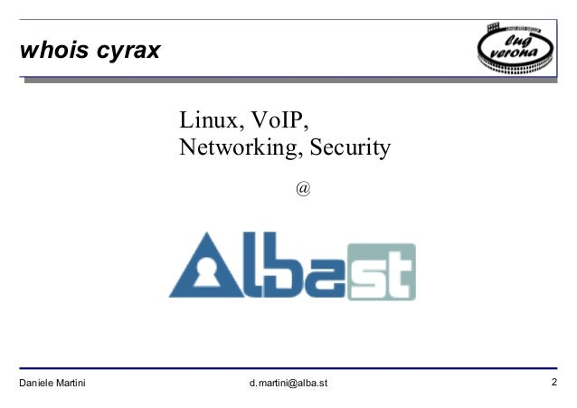 2Daniele Martini d.martini@alba.st whois cyrax Linux, VoIP, Networking, Security @