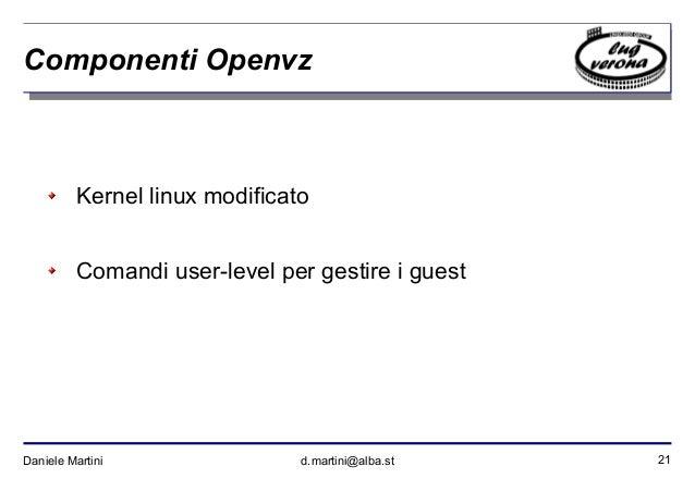 21Daniele Martini d.martini@alba.st Componenti Openvz Kernel linux modificato Comandi user-level per gestire i guest
