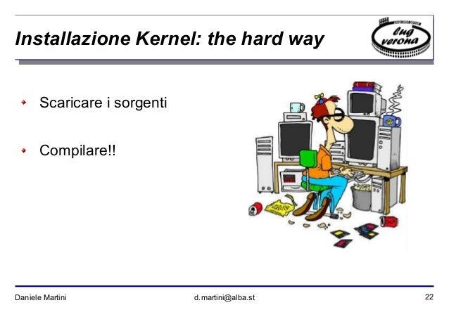 22Daniele Martini d.martini@alba.st Installazione Kernel: the hard way Scaricare i sorgenti Compilare!!