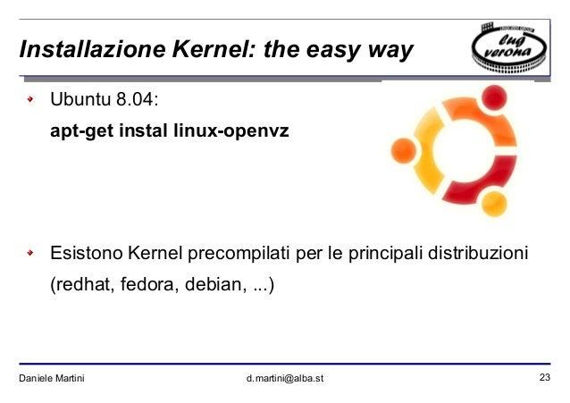 23Daniele Martini d.martini@alba.st Installazione Kernel: the easy way Ubuntu 8.04: apt-get instal linux-openvz Esistono K...