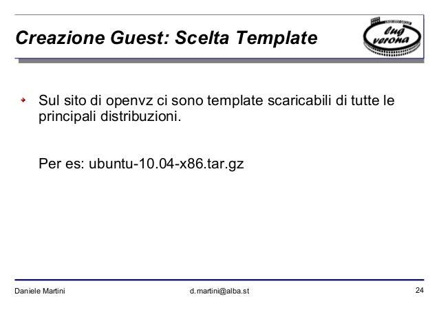 24Daniele Martini d.martini@alba.st Creazione Guest: Scelta Template Sul sito di openvz ci sono template scaricabili di tu...