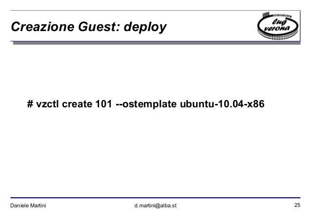 25Daniele Martini d.martini@alba.st Creazione Guest: deploy # vzctl create 101 --ostemplate ubuntu-10.04-x86