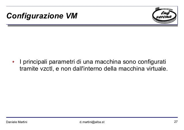 27Daniele Martini d.martini@alba.st Configurazione VM I principali parametri di una macchina sono configurati tramite vzct...