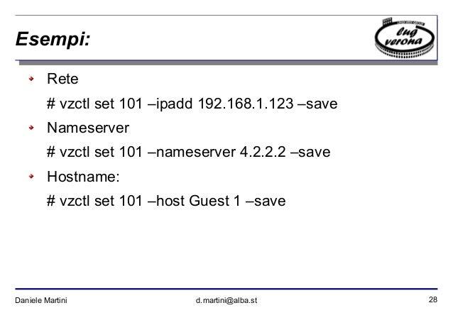 28Daniele Martini d.martini@alba.st Esempi: Rete # vzctl set 101 –ipadd 192.168.1.123 –save Nameserver # vzctl set 101 –na...