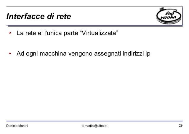 """29Daniele Martini d.martini@alba.st Interfacce di rete La rete e' l'unica parte """"Virtualizzata"""" Ad ogni macchina vengono a..."""