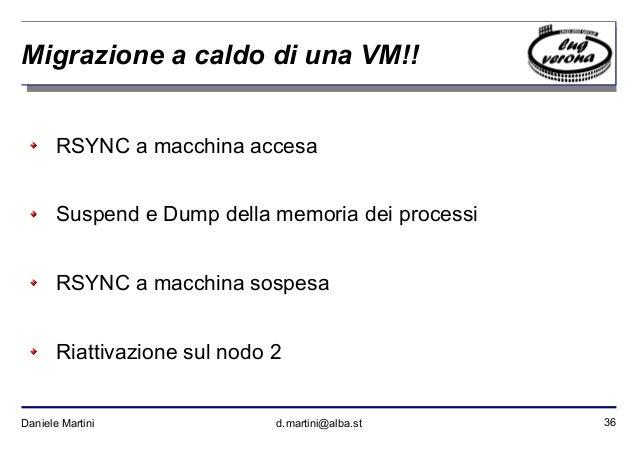 36Daniele Martini d.martini@alba.st Migrazione a caldo di una VM!! RSYNC a macchina accesa Suspend e Dump della memoria de...