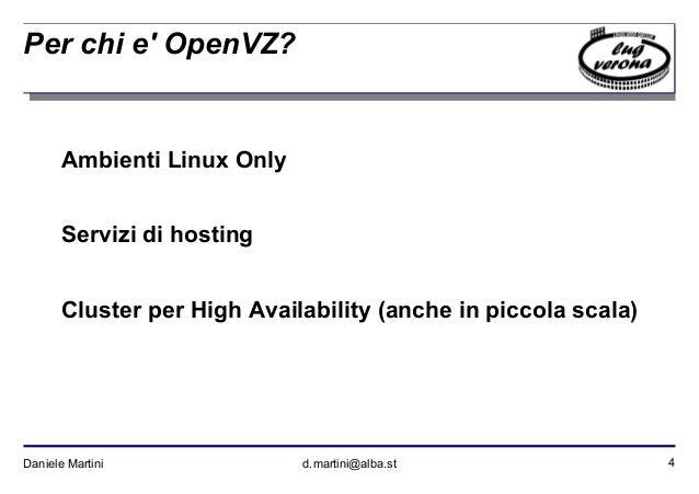 4Daniele Martini d.martini@alba.st Per chi e' OpenVZ? Ambienti Linux Only Servizi di hosting Cluster per High Availability...